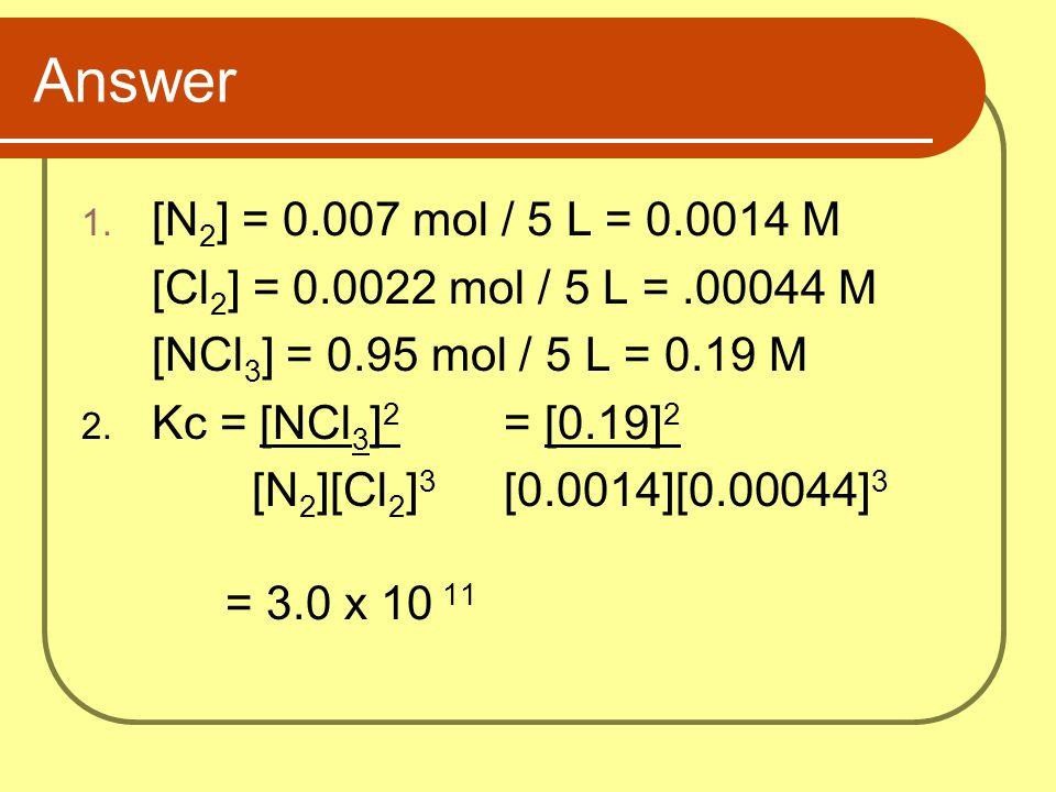 Answer [N2] = 0.007 mol / 5 L = 0.0014 M. [Cl2] = 0.0022 mol / 5 L = .00044 M. [NCl3] = 0.95 mol / 5 L = 0.19 M.